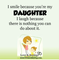 I smile because you're my  DAUGHTER  I laugh because  there is nothing you can  do about it.  Love & Sayings  loveandsayings.com