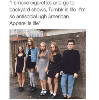 """AHHHHHH IVE POSTED YHIS LIKE A YEAR AGO FJSKMEKLELSSLLZ: """"I smoke cigarettes and go to  backyard shows, Tumblr is life. I'm  so antisocial ugh American  Apparel is life"""" AHHHHHH IVE POSTED YHIS LIKE A YEAR AGO FJSKMEKLELSSLLZ"""