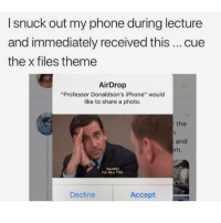 "Bruh, Funny, and Girls: I snuck out my phone during lecture  and immediately received this cue  the x files theme  AirDrop  ""Professor Donaldson's iPhone"" would  like to share a photo.  the  and  m.  quietly  rLL KILL YOU.  Decline  Accept Bruh 😂 - - - - funnyshit funmemes100 instadaily instaday daily posts fun nochill girl savage girls boys men women lol lolz follow followme follow for more funny content 💯 @funmemes100"