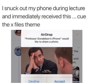 "Iphone, Phone, and The X-Files: I snuck out my phone during lecture  and immediately received this cue  the x files theme  AirDrop  ""Professor Donaldson's iPhone"" would  like to share a photo  the  and  m.  (quietlyl  LL KILL YOU  Decline  Accept Don't even"