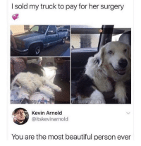 Beautiful, Amazing, and Her: I sold my truck to pay for her surgery  FB@DANKMEMEOLOGY  Kevin Arnold  @itskevinarnold  You are the most beautiful person ever This is amazing! via /r/wholesomememes https://ift.tt/2MZvyUb