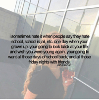 Friday, Friends, and Jail: i sometimes hate it when people say they hate  school, school is Jail, etc. One day when your  grown up, your going to look back at your life  and wish you were young again. your going to  want all those days of school back, and all those  friday nights with friends - comment your recent emojis! 👅 gaintrick confessions confession confessing gainpost