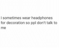 Dank, Definitely, and Public Transportation: I sometimes wear headphones  for decoration so ppl don't talk to  me Definitely on public transportation....