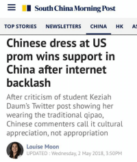 (DS): _  I South China Morning Post  TOP STORIES NEWSLETTERS CHINA HK A  Chinese dress at US  prom wins support in  China after internet  backlash  After criticism of student Keziahh  Daum's Twitter post showing her  wearing the traditional qipao,  Chinese commenters call it cultural  appreciation, not appropriation  Louise Moon  UPDATED: Wednesday, 2 May 2018, 3:50PM (DS)