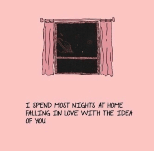 Love, Home, and Idea: I SPEND MOST NIGHTS AT HOME  FALLING IN LOVE WITH THE IDEA  OF You