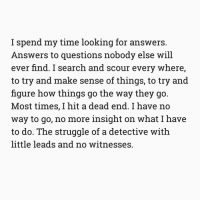 Memes, Left Behind, and 🤖: I spend my time looking for answers.  Answers to questions nobody else will  ever find. search and scour every Where,  to try and make sense of things, to try and  figure how things go the way they go  Most times, I hit a dead end. I have no  way to go, no more insight on What I have  to do. The struggle of a detective with  little leads and no witnesses. Being a detective, you can figure people out quickly. You can piece together clues they've left behind and put them together to find the information that's needed. _ _ _ - - - - - - - words detective rambling deadend notime findtheend feels fullofwords