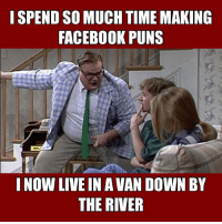 This is Farley funny.: I SPEND SO MUCH TIME MAKING  FACEBOOK PUNS  NOW LIVE IN A VAN DOWN BY  THE RIVER This is Farley funny.