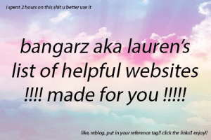 Bored, Chrome, and Click: i spent 2 hours on this shit u better use it  bangarz aka lauren's  list of helpful websites  like reblog, put in your reference tag!! click the links!! enjoy!! bangarz:  hi everyone, basically i have a /tagged/ffr on my blog in which are a bunch of helpful posts and i thought wouldnt it be easier if the best websites were all in one post!!! the answer is yes!! so i spent a couple hours making this list of all my favourite helpful websites. i use these vey often so i can confirm they are trustworthy and very helpful!! hopefully this makes 2014 a little bit easier!! enjoy/like/reblog!! message me if you need help or anything!!  converting websites convert youtube videos to mp3 download from 8tracks download youtube videos fashion, makeup, hair fashion guide/vocabulary easy makeup tips makeup hacks eyeliner trick skirt types spoon tutorial messy bun tutorial helpful for school (lots of writing tips) free microsoft word alternative coffee shop sounds (proven to boost creativity) look as if you're typing an essay didnt listen in class? how to write an essay math problem solver (2) finals survival guide masterpost of writing software alternatives to 'said' cant remember a word? masterlist of study tips more writing tips homework help when to go to sleep/wake up tumblr help how to make tumblr themes theme hunter see your old themes post limit checker all of the audio posts you've ever reblogged mass tag replacer easy way to make masterposts see problems with your blog/website when you are sad  get a hug see something cute play cute games cut something (blood) (tw!!) break something the thoughts room when you are bored silk - interactive generative art what should i do today? a list of movies with links a list of scary movies a list of teen movies a bunch of cool things learn new things masterlist other fake tweet generator rain noises nature sounds (2) self defence tips delete yourself from web services chrome extension tells you which tab is playing music donate food to people who are hungry (disable ad block) never hit a dead end with a broken link more self defence tips the best career fits for your star sign photoshop help (2) (3) (4)