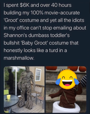 Movie, Office, and Bullshit: I spent $6K and over 40 hours  building my 100% movie-accurate  'Groot' costume and yet all the idiots  in my office can't stop emailing about  Shannon's dumbass toddler's  bullshit 'Baby Groot' costume that  honestly looks like a turd in a  marshmallow. Ouch