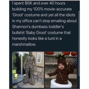 Jealous, Movie, and Office: I spent $6K and over 40 hours  building my 100 % movie-accurate  'Groot' costume and yet all the idiots  in my office can't stop emailing about  Shannon's dumbass toddler's  bullshit 'Baby Groot' costume that  honestly looks like a turd in a  marshmallow. Jealous