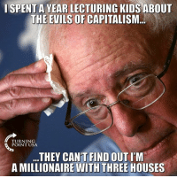 Memes, Capitalism, and Kids: I SPENT A YEAR LECTURING KIDS ABOUT  THE EVILS OF CAPITALISM  TURNING  POINT USA  ...THEY CAN'T FIND OUTI'M  A MILLIONAIRE WITH THREE HOUSES Socialist Politicians Are Hypocrites! #SocialismSucks