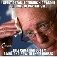 Socialist Politicians Are Total Hypocrites! #SocialismSucks: I SPENT A YEAR LECTURING KIDS ABOUT  THE EVILS OF CAPITALISM..  TURNING  POINT USA  ..THEY CAN'T FIND OUT I'M  A MILLIONAIRE WITH THREE HOUSES Socialist Politicians Are Total Hypocrites! #SocialismSucks