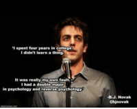 same: I spent four years in college  I didn't learn a thing  It was really myown fault.  I had a double major  in psychology and reverse psychology  -B.J. Novak  @bjnovak same