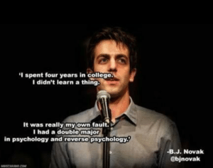 same via /r/funny https://ift.tt/2xLrn8G: I spent four years in college  I didn't learn a thing  It was really myown fault.  I had a double major  in psychology and reverse psychology  -B.J. Novak  @bjnovak same via /r/funny https://ift.tt/2xLrn8G