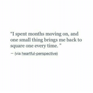 """Life, Love, and Free: """"I spent months moving on, and  one small thing brings me back to  square one every time.""""  - (via heartful-perspective) Even the smallest things remind me of you…  Follow for more relatable love and life quotes     feel free to message me or submit posts!!"""