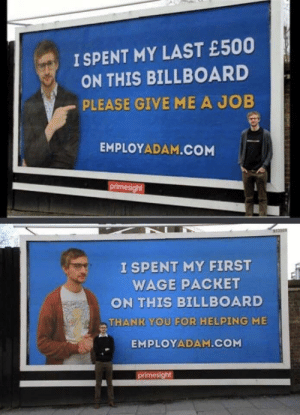 Billboard, Thank You, and Good: I SPENT MY LAST £500  ON THIS BILLBOARD  PLEASE GIVE ME A JOB  EMPLOYADAM.COM  primesight  I SPENT MY FIRST  WAGE PACRET  ON THIS BILLBOARD  THANK YOU FOR HELPING ME  EMPLOYADAM.COM  primesight Good luck Adam