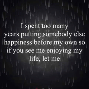 Many Years: I spent too many  years putting somebody else  happiness before my own so  if you see me enjoying my  life, let me