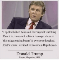 "Baked, Cars, and Donald Trump: ""I spilled baked beans all over myself watching  Cars 2 in theaters & a black teenager shouted  this nigga eating beans' & everyone laughed  That's when I decided to become a Republican.  Donald Trump  People Magazine, 1998 So that's what happened"