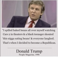 "Baked, Cars, and Donald Trump: ""I spilled baked beans all over myself watching  Cars 2 in theaters & a black teenager shouted  this nigga eating beans' & everyone laughed.  That's when I decided to become a Republican.  Donald Trump  People Magazine, 1998 Follow our @trumpmeetstheinternet page for the best trump content ever assembled!"