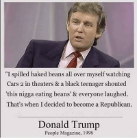 "Baked, Cars, and Donald Trump: ""I spilled baked beans all over myself watching  Cars 2 in theaters & a black teenager shouted  this nigga eating beans' & everyone laughed  That's when I decided to become a Republican.  Donald Trump  People Magazine, 1998 President Donald Trump announcing his future presidency run (April 7, 1998)"