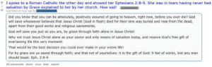 And then Jesus and all the angels applauded his masterful apologetics: I spoke to a Roman Catholic the other day and showed her Ephesians 2:8-9. She was in tears having never had  salvation by Grace explained to her by her church. How sad!  sutmitted an hour age ty  Did you know that you can be absolutely, positively assured of going to heaven, right now, before you ever die? God  will save whosoever believes that Jesus Christ (God in fiesh) died for their sins was buried and rose from the dead,  apart from their good works and religious sacraments.  God will save you just as you are, by grace through faith alone in Jesus Christi  Why not trust Jesus Christ alone as your savior and only means of salvation today, and receive God's free gift of  everlasting life this very moment!  That would be the best decision you could ever make in your entire life!  For by grace are ye saved through faith; and that not of yourselves: it is the gift of God: 9 Not of works, lest any man  should boast. Eph. 2:8-9  52 comments share save hide report And then Jesus and all the angels applauded his masterful apologetics