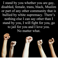 Community, Jail, and Memes: I stand by you whether you are gay,  disabled, female, trans, black, Muslim  or part of any other community that is  bullied by white supremacy. There's  nothing else I can say other than I  stand by you, I will fight for you, go  to jail for you and I love you  No matter what. We are in this together.