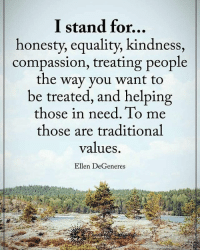 I stand for... powerofpositivity: I stand for...  honesty, equality, kindness,  compassion, treating people  the way you want to  be treated, and helping  those in need. To me  those are traditional  values.  Ellen DeGeneres I stand for... powerofpositivity