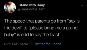 "Dany: I stand with Dany  @lamAshleyHeart  The speed that parents go from ""sex is  the devil"" to ""please bring me a grand  baby"" is odd to say the least.  8:35 PM 5/24/19 Twitter for iPhone"