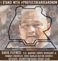 """#BearsEars National Monument is an opportunity for healing -- for Tribes, for veterans, and for all Americans. """"As veterans, we have fought for our country. Now, we need to defend our Bears Ears."""" - Davis Filfred, U.S. Marine Corps Sergeant & Combat Engineer, 23rd Navajo Nation Council Delegate, Red Bottom/Shush (Bear) clan Stand with #ProtectBearsEarsNow: protectbearsears.org/action: I STAND WITH #PROTECTBEARSEARSNOW  DAVIS FILFRED U s. MARINE CORPS SERGEANT &  COMBAT ENGINEER, 23RD NAVAJO NATION COUNCIL  DELEGATE, REDBOTTOMISHASH (BEAR) CLAN #BearsEars National Monument is an opportunity for healing -- for Tribes, for veterans, and for all Americans. """"As veterans, we have fought for our country. Now, we need to defend our Bears Ears."""" - Davis Filfred, U.S. Marine Corps Sergeant & Combat Engineer, 23rd Navajo Nation Council Delegate, Red Bottom/Shush (Bear) clan Stand with #ProtectBearsEarsNow: protectbearsears.org/action"""