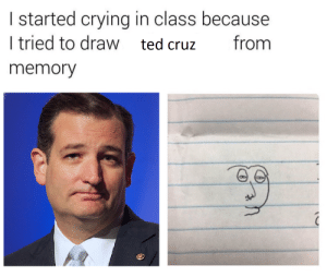 Crying, Ted, and Ted Cruz: I started crying in class because  I tried to draw ted cruz  from  memory Me_irl
