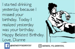 Birthday, Dank, and Drinking: I started drinking  yesterday because l  missed your  birthday. Today l  realized yesterday  was your birthday.  Happy Belated Birthday  Love, Dianne  OMEMESYSOUOIES  O MEMES v OorES TOP 60 BEST FUNNY HAPPY BIRTHDAY MEME / DANK MEME / 2019 - Memes Vs ...