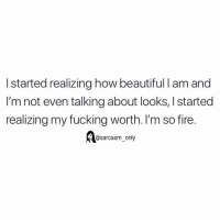 Beautiful, Facts, and Fire: I started realizing how beautiful l am and  I'm not even talking about looks, I started  realizing my fucking worth. I'm so fire.  @sarcasm_only facts