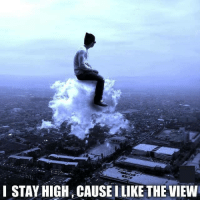 high: I STAY HIGH CAUSE I LIKE THE VIEW