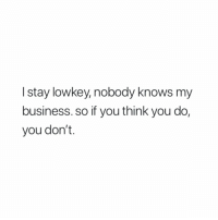 Business, Lowkey, and Think: I stay lowkey, nobody knows my  business. so if you think you do,  you don't.