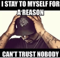 Trust Nobody: I STAY TO MYSELF FOR  AREASON  CAN'T TRUST NOBODY