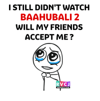 Friends, Memes, and Watch: I STILL DIDN'T WATCH  BAAHUBALI 2  WILL MY FRIENDS  ACCEPT ME  RVC J  WWW. RVC COM Anyone who hasn't watched yet?