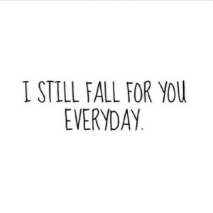 https://iglovequotes.net/: I STILL FALL FOR YOU  EVERYDAY. https://iglovequotes.net/