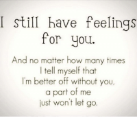 Tag Someone ❤: I still have feelings  for you.  And no matter how many times  I tell myself that  I'm better off without you,  a part of me  just won't let go. Tag Someone ❤