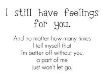 won't let go: I still have feelings  for you.  And no matter how many times  I tell myself that  I'm better off without you,  a part of me  just won't let go.