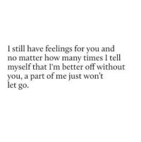 http://iglovequotes.net/: I still have feelings for you and  no matter how many times I tell  myself that I'm better off without  you, a part of me just won't  let go. http://iglovequotes.net/