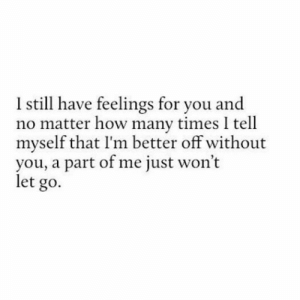 part of me: I still have feelings for you and  no matter how many times I tell  myself that I'm better off without  you, a part of me just won't  let go.
