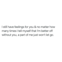 How Many Times, How, and You: I still have feelings for you & no matter how  many times I tell myself that I'm better off  without you, a part of me just won't let go.