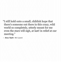 "Crazy, Stars, and Wild: ""I still hold onto a small, childish hope that  there's someone out there in this crazy, wild  world so completely, utterly meant for me  even the stars will sigh, at last! in relief at our  meeting.""  Beau Taplin At La st"