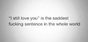 """Fucking, Love, and World: """"I still love you"""" is the saddest  fucking sentence in the whole world"""
