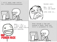 rage face: I still make rage comics  for r/fffffffuuuuuuuuuuuu  Random user:  Man, isn't  this sub dead?  Like come on..  Hehe.. no.  I mean come on  guys. Rage comics  are awesome.  Even though a few get  posted a week, they are  still a pleasure to view.  BAD  POKER FACE