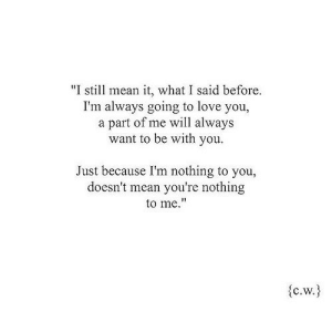 "https://iglovequotes.net/: ""I still mean it, what I said before.  I'm always going to love you,  a part of me will always  want to be with you.  Just because I'm nothing to you,  doesn't mean you're nothing  to me.""  C.W https://iglovequotes.net/"