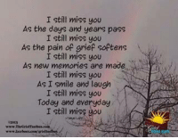 I still miss you  As the days and years pass  I still miss you  As the pain of grief softens  I still miss you  As new memories are made  I still miss you  As I smile and laugh  I still miss you  Today and everyday  I still miss you <3