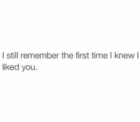 Time, First, and Remember: I still remember the first time l knew l  liked you.