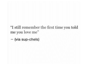 """sup: """"I still remember the first time you told  me you love me""""  (via sup-chels)"""