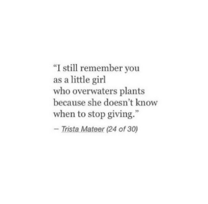 """Girl, Who, and She: """"I still remember you  as a little girl  who overwaters plants  because she doesn't know  when to stop giving.""""  - Trista Mateer (24 of 30)"""